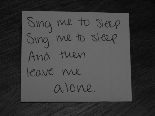 Sing me to sleep, sing me to sleep, and then leave me alone.