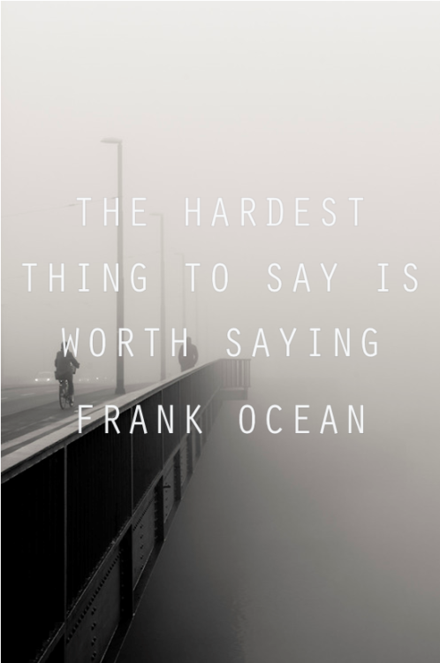 """The hardest thing to say is worth saying"" - Frank Ocean this guy… young and smart :)"