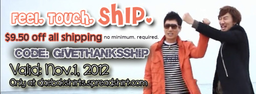 tt daebakshirts:  FREE SHIPPING ($9.50 off International shipping. Free shipping in US.) No minimum purchase required.Coupon Code: GIVETHANKSSHIP Valid November 1, 2012   few more hours