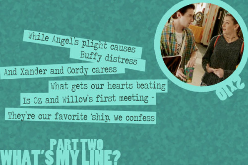 A Buffy Episode Guide in Limerick Form - What's My Line?, Part 2 (2x10)   While Angel's plight causes Buffy distressAnd Xander and Cordy caressWhat gets our hearts beatingIs Oz and Willow's first meetingThey're our favorite 'ship, we confess