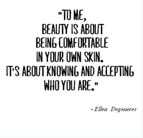 Be comfortable in your own skin; that is when you're most beautiful