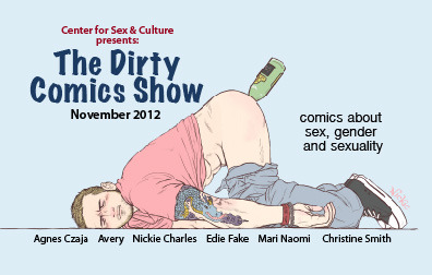 "The Dirty Comics Show 2012 - Curated by Jon Macy Reception: Friday, November 2, 2012 - 7:00pm to 10:00pm Free to mature adults.  The Center for Sex & Culture at 1349 Mission St. San Francisco, CA between 9th and 10th. —- The awesome comic book art show dealing with sex, sexuality and gender has been extended to ""hang"" another month. Come check it out this friday and see some awesome art that really pushes boundaries and, shock value aside, does some serious work expanding the conversation. You will not find this stuff anywhere else but good ol' SF. Join us in celebrating the unique, funny, and sometimes disturbing stories about sex that can only be done through the comics medium. After last years' success, the Dirty Comics Show has been asked to do it again and delve deeper into varied, queer sexual (mis)adventures. Featuring the art of Agnes Czaja, Avery Cassell, Nickie Charles, Edie Fake, Mari Naomi and Christine Smith. This is the kind of art show you bring friends from out of town to see when you want to freak them out, er, I mean, inspire them with the subtle charms of San Francisco. For more information and gallery hours please inquire at sexandculturegallery@gmail.com"