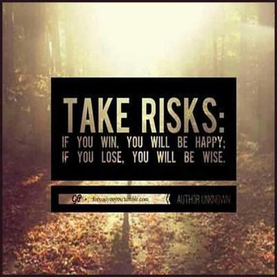 TAKE RISKS. If you win your will be happy, if you lose you will be wise. FUCKINGREMEMBERTHISOMFG.