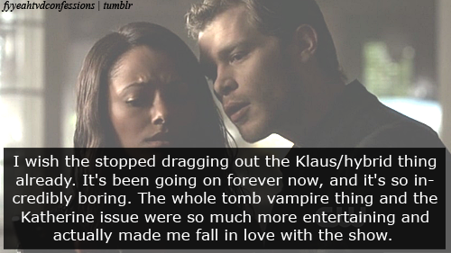 Full confession: I wish the stopped dragging out the Klaus/hybrid thing already. It's been going on forever now, and it's so incredibly boring. The whole tomb vampire thing and the Katherine issue were so much more entertaining and actually made me fall in love with the show. And I just miss the historical flashbacks. Another thing that really bothers me is that Bonnie is always having difficulties with the witches on the other side. I mean for once, can things please just go smoothly?