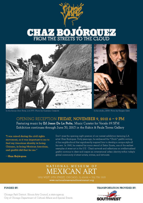"CHAZ BOJORQUEZ - ""From The Streets To The Cloud""  November 9, 2012 - June 30, 2013  National Museum of Mexican Art (NMMA) 1852 West 19th Street  Chicago, IL 60608"