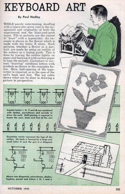 Check out this nifty 1948 (ad?) feature on keyboard art, via Retronaut. Emoticons look like child's play compared to this! Let's have a contest! Reply or leave a comment with your best, most creative, most elaborate digital keyboard art and I'll pick the winner later today or tomorrow. Whatcha got?