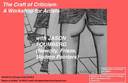 The Craft of Art Criticism: A Workshop for ArtistsChicago Artist Writers welcomes Jason Foumberg for an art writing workshop.Wednesday, November 7, from 6pm–7:30pm.  SAIC Columbus Room 215In this workshop participants will learn how to:➢ Invent new metaphors;➢ Toe the line between experimentation and narcissism;➢ Find a newsworthy topic that will engage readers;➢ Embody or disembody art criticism (your choice);➢ Use a microscope where others use a telescope;➢ Work with an editor;➢ and more (or less);➢ then we eat pizza.***Participation by RSVP only. Workshop is limited to 20 people maximum. To RSVP, email Sofia Leiby or Jason Lazarus at chicagoartistwriters@gmail.com.***Bring a pen and paper. Jason Foumberg is an art critic and editor. He contributes criticism to Frieze, Photograph, Sculpture, Modern Painters, Newcity, and Chicago magazine, and collaborates with artists to publish art projects and writes exhibition catalog essays. Jasonfoumberg.comChicago Artist Writers is a web-based platform that asks studio artists and art workers to write traditional and experimental criticism that serves under-represented arts programming in Chicago.www.chicagoartistwriters.com
