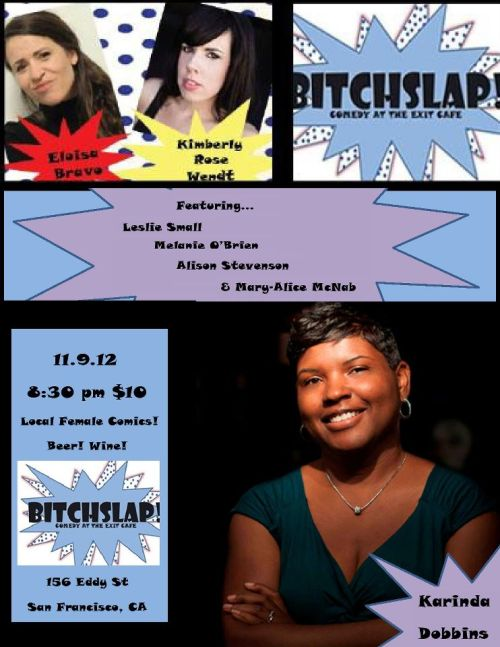 11/9. Karinda Dobbins headlines Bitchslap! Comedy @ Exit Cafe. 156 Eddy St. SF. 8:30pm. $10. Featuring Eloisa Bravo, Kimberly Rose Wendt, Leslie Small, Melanie O'Brien, Alison Stevenson and Mary-Alice McNab. Tickets Available: Here.