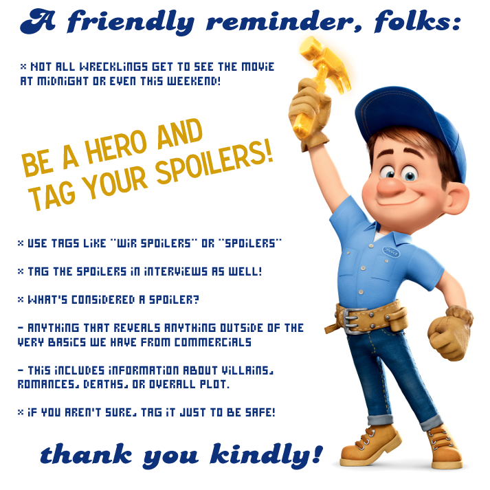 "nintendonut1:  abarero:  A FRIENDLY REMINDER TO ALL WRECK-IT RALPH FANS.  i'll try to remember to tag it specifically as some witty, like ""I'M GONNA SPOIL IT"" or something or just ""spoilers"" watever because i am certainly seeing it this weekend"
