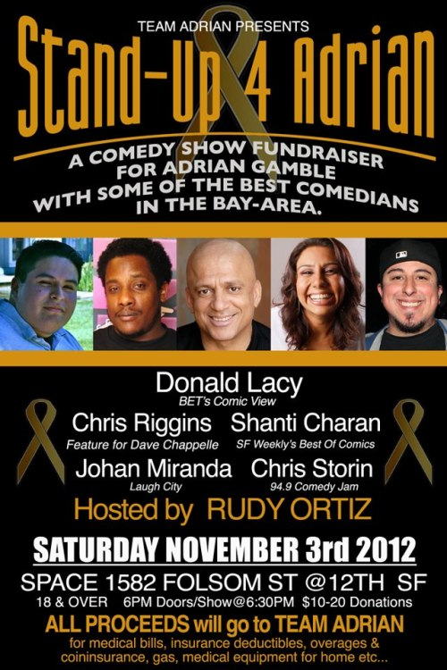 11/3. Stand-Up 4 Adrian @ 1582 Folsom St. SF. 6pm. $10-$20 Donations. Featuring Donald Lacy, Chris Riggins, Shanti Charan, Johan Miranda and Chris Storin. Hosted by Rudy O.   Comedy Show Fundraiser for Adrian Gamble.Please come out for a little dose of laughter & show some love & support for TEAM ADRIAN. + We will Raffle awesome prizes!!+ Bake Goods & Sweet treats by Jeannie GambleMore Info on Adrian Gamble:http://www.facebook.com/teamadriangambleor donate tohttp://www.PayItSquare.com/collect-page/8328