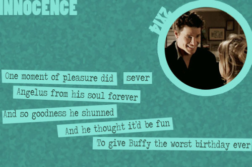 A Buffy Episode Guide in Limerick Form - Innocence (2x14)  One moment of pleasure did severAngelus from his soul foreverAnd so goodness he shunnedAnd he thought it'd be funTo give Buffy the worst birthday ever