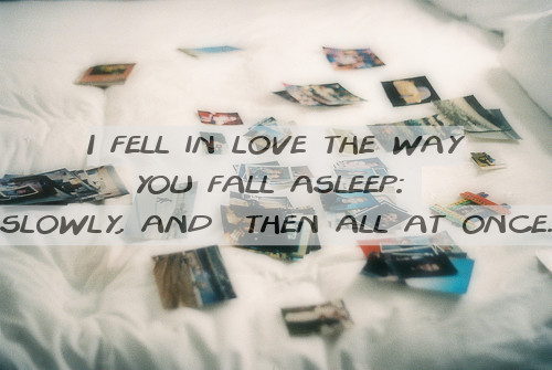 "lionhe4rted:  ""I fell in love the way you fall asleep: slowly, and then all at once."""