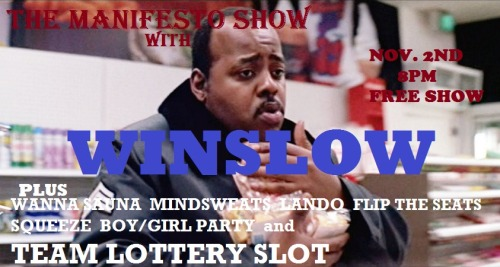 THE MANIFESTO SHOW w/ WINSLOW (UCBTLA'S HAROLD TEAM)  8pm Wanna Sauna Mindsweats   Lando Flip the Seats — Break — 9pm Squeeze Team Lottery slot - Bring one or more friends and throw your name in the pot during the 8pm hour. At 9 we'll pull a winner, give them time to warm up, then throw them on stage in the middle of the 9pm hour. Boy/Girl Party Winslow — Break — 10:30pm Harold Audition Jam! We are located at: Artworks Theatre, Studio A 6567 Santa Monica Blvd. Los Angeles, CA 90038 Remember, there's a team lottery AND a jam every night, so everyone in the audience will have a chance to play. We are improv for the people so admission is free, but we urge performers and audience alike to throw a few rubles in the donation bucket. There will also be beer and water available with donation. — Team Info — Wanna Sauna: Blake Walker, Brandon Bales, Luke Klompien, Matt Cordova, Chris Duce, Thomas Ouellette Mindsweats: Jesse Esparza, Paul Detrick, Meg Swertlow, Connie Shin, John Ford, Dick Beck, Rian Kountz Lando: Ryan Haley, Angelique Robinson, Bryan Truong, Christiann Castellanos, Daniel Berson, Rachel Sondag, Scott Recchia, Zeke Nicholson Flip the Seats: Steve Szlaga, Gilli Nissim, Tim Neenan, Jake Regal, Dan Lippert, Richie Root, Cathy Shim, Eileen Hsi Squeeze: Mark David Christenson, Farley Elliott, Jake Jabbour, Brian Palatucci, Joe Saunders, Reyana Wright Lottery Slot: Bring one or more friends and throw your name in the pot during the 8pm hour. At 9 we'll pull a winner, give them time to warm up, then throw them on stage in the middle of the 9pm hour. Boy/Girl Party: Steve Szlaga, Luke Barats, Patrick Carlyle, Allyn Rachel, Zoe Jarmen, Melissa Stephens, Ben Seimon Winslow: Jon Mackey, Justin Michael, Drew Tarver, Gilli Nissim, Echo Kellum, Dan Lippert, Mano Agapion, Mary Sasson