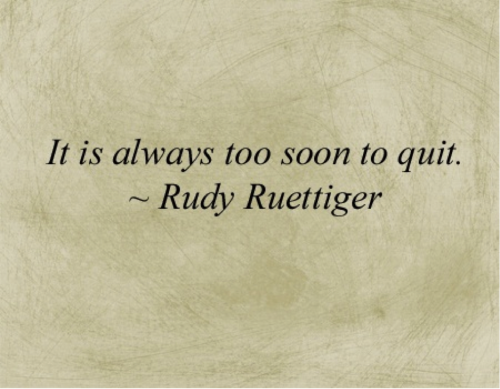 """It is always too soon to quit."" -Rudy Ruettiger"