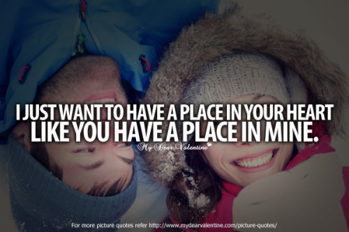 "mydearvalentin:  ""I just want to have a place in your heart like you have a place in mine."""