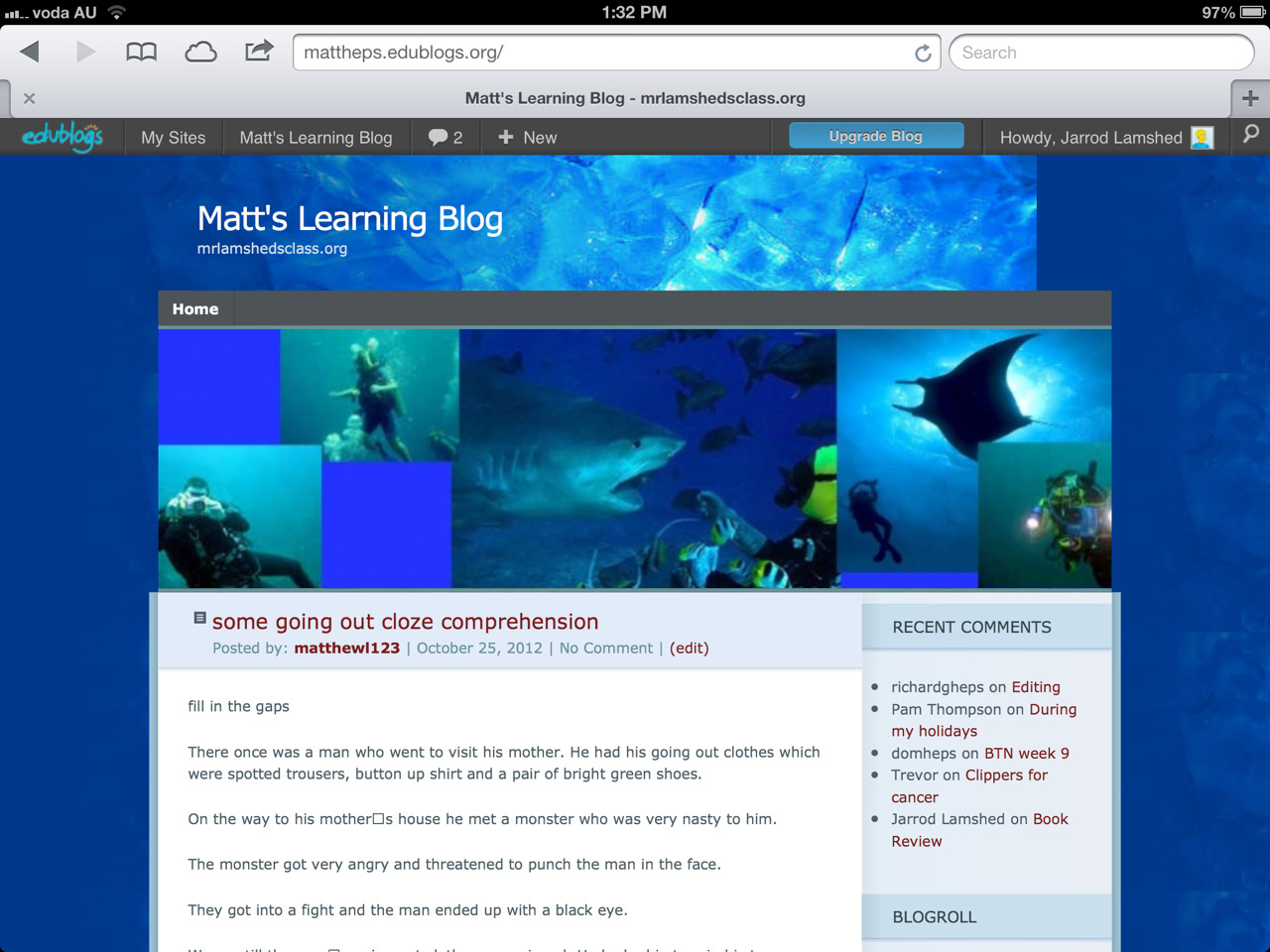 I think that everyone should look at my brother Matthew's blog. He works very hard on it and it has lots of his work from school on it and some really good pictures of underwater stuff. Please go and visit it at http://mattheps.edublogs.org . I hope everyone is having a good day. Bye.