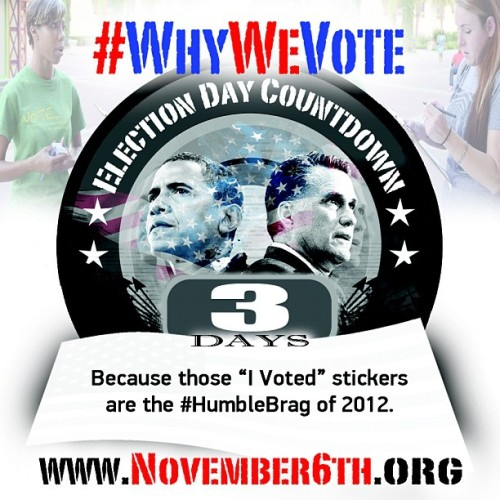 "#WhyWeVote : Because those ""I Voted"" stickers are the best #HumbleBrag of 2012. 3 DAYS until Election Day - www.November6th.org"