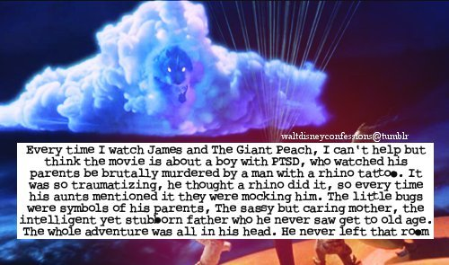 "waltdisneyconfessions:  ""Every time I watch James and The Giant Peach, I can't help but think the movie is about a boy with PTSD, who watched his parents be brutally murdered by a man with a rhino tattoo. It was so traumatizing, he thought a rhino did it, so every time his aunts mentioned it they were mocking him. The little bugs were symbols of his parents, The sassy but caring mother, the intelligent yet stubborn father who he never saw get to old age. The whole adventure was all in his head. He never left that room."""