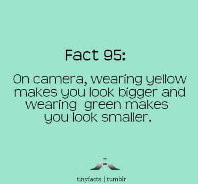 tinyfacts:  On camera, wearing yellow makes you look bigger and wearing green makes you look smaller