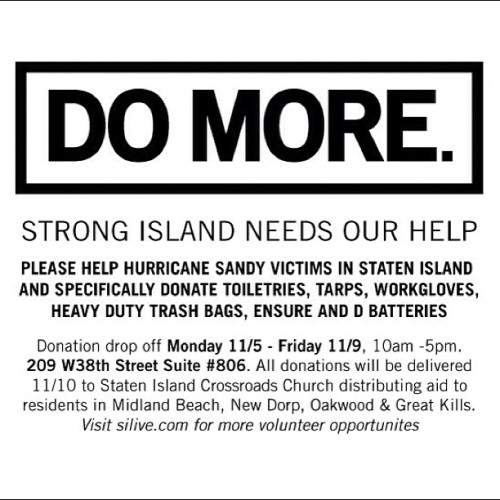 If you work or live in NYC please help out those affected by Hurricane Sandy in Staten Island by donating specific relief supplies this week. These donations will be distributed directly to those in need and most affected by Sandy. We can all #DOMORE . Please repost and retweet.