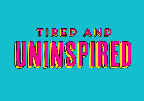 """Tired and Uninspired."""