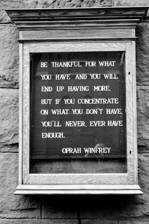 terrysdiary:  Be thankful for what you have and you will end up having more. But if you concentrate on what you don't have, you'll never ever have enough. Oprah Winfrey  any techniques for achieving this thankfulness?