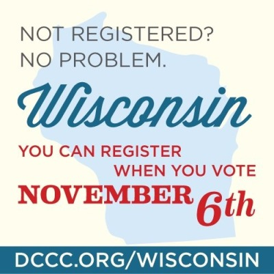 Wisconsin: Not registered? No problem. You can register when you vote November 6th. See DCCC.org/Wisconsin