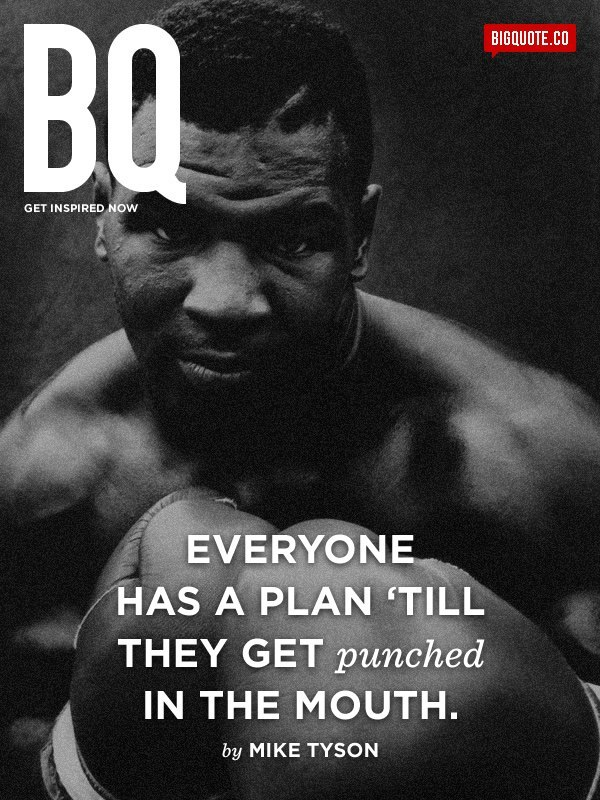 Everyone has a plan 'till they get punched in the mouth. - Mike TysonGet inspired now by Big Quote!