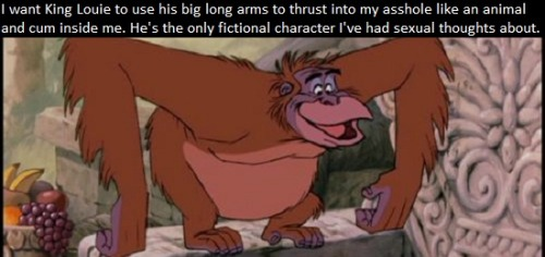 """I want King Louie to use his big long arms to thrust into my asshole like an animal and cum inside me. He's the only fictional character I've had sexual thoughts about."""