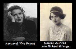 knowhomo:  LGBTQ* Couples in History Margaret Wise Brown & Blanche Oelrichs Margaret Wise Brown: Author, Children's Book Author, Editor Blanche Oelrichs (aka Michael Strange): Poet, Actress, ex-wife of John Barrymore About the relationship: Despite a twenty year difference in age (or the fact that it was the mid-Twentieth Century), Margaret Wise Brown's and Blanche Oelrichs' relationship began in 1940. The two worked together earlly in Brown's career, with Oelrichs offering advice and insight to the young writer. Over time, the two's professional standing changed to a romantic relationship. They were together ten years and lived together in Manhattan from 1943-1950. Oelrichs died in 1950.  How do you know either of these people? Many of us grew up on Margaret Wise Brown's books.     Books Written by Margaret Wise Brown (and published) during their relationship:   The Runaway Bunny (Harper & Row, 1942)   Red Light Green Light(Doubleday, Doran and Company, 1944)  They All Saw It, illustrated by Ylla (Harper & Brothers, 1944)   Little Fur Family (Harper & Brothers, 1946)   The Little Island (Doubleday, 1946)   Little Lost Lamb (Doubleday, 1945)   Goodnight Moon (Harper & Brothers, 1947)   The Sleepy Little Lion, illustrated by Ylla (Harper & Brothers, 1947)   Wait till the Moon is Full (Harper & Brothers, 1948)   The Important Book (Harper & Brothers, 1949)   The Color Kittens (Little Golden Books, 1949)   My World (Harper, 1949)