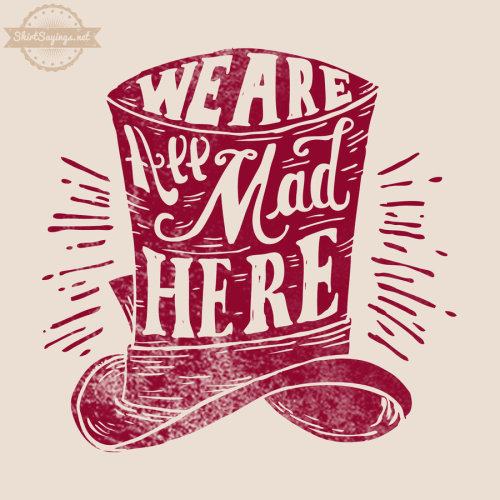 We are All Mad Here | by ShirtSayings