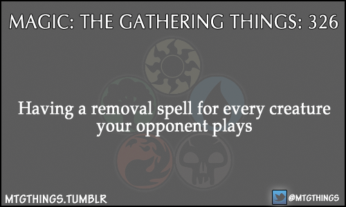 mtgthings:  Having a removal spell for every creature your opponent plays  I love this feeling. Or, if it has Hexproof/Shroud, having a counter for it. Thrun, the Last Troll? Aww. Time Stop or Mindbreak Trap takes care of you.