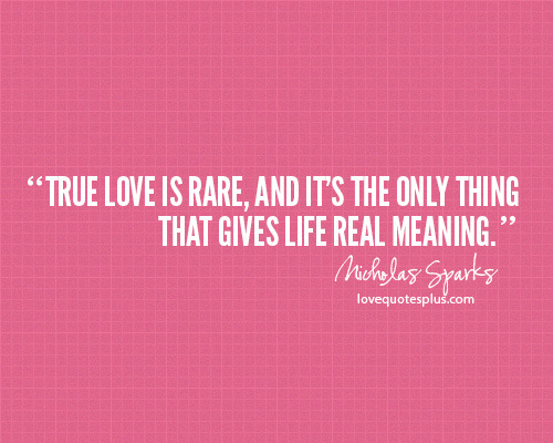 """True love is rare, and it's the only thing that gives life real meaning."" - Nicholas Sparks"