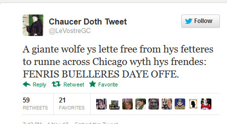 Chaucer Doth Tweet ‏@LeVostreGC  A giante wolfe ys lette free from hys fetteres to runne across Chicago wyth hys frendes: FENRIS BUELLERES DAYE OFFE.        Reblogging again because I'd forgotten it and was pleasantly delighted to find it on my blog.