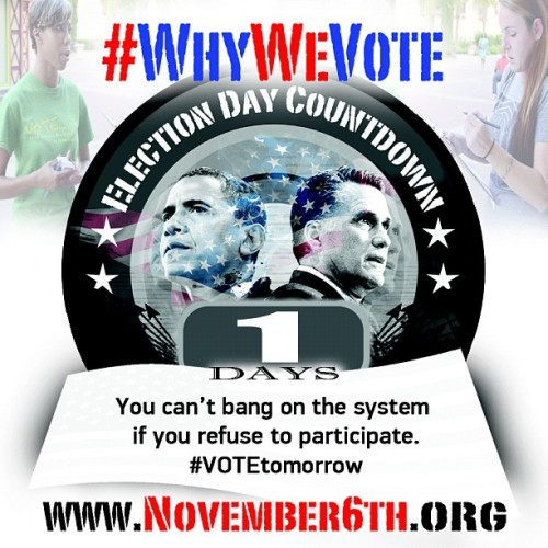 #WhyWeVote : You can't bang on the system if you refuse to participate. #VOTEtomorrow - 1 DAY until Election Day - www.November6th.org