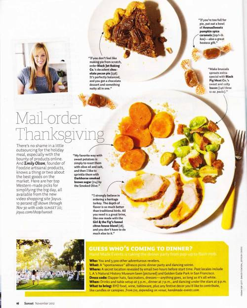 "Sunset Magazine's Thanksgiving Picks We're thrilled to be featured in this month's Sunset Magazine! Emily Olson, our Artisan Food Expert has selected Thanksgiving picks from Joyus.com for a hassle free, ""Mail-Order Thanksgiving"". Check out her top picks. Leave a comment on our blog or video pages and let us know what you think!"