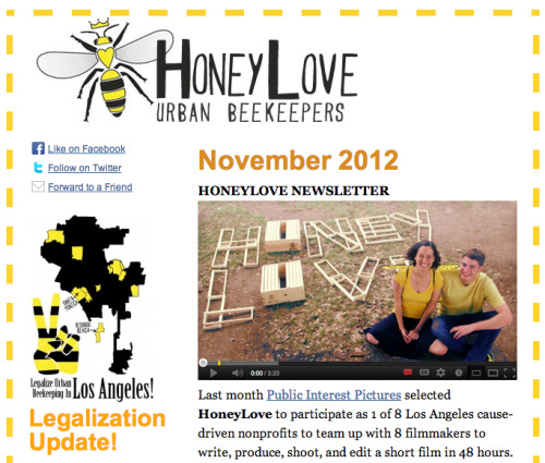 NEW! HoneyLove Newsletter - November 2012Click link to view the full newsletter —> http://eepurl.com/qTEi5 This months issue includes:- HoneyLove @ Public Interest Pictures Film Festival- Beekeeper's Tool Box Workshop- HoneyLover of the Month: Ashley- NEW Michael Bush Videos- Legalization Update- Upcoming events