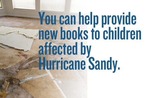 firstbook:  Your help will ensure that children in need will have new books — stories at bedtime, the chance to be transported to another world, and the opportunity to return to normalcy.Every $2.50 you contribute will provide a new book to a child affected by the storm. Your impact will also be DOUBLED as each gift of $2.50 will be matched by an additional book from First Book's publishing partners.