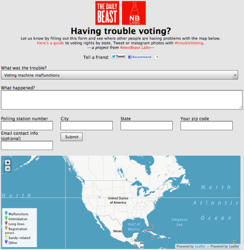 newsweek:  Having trouble voting at the polls? NewsBeast Labs put together this awesome little tool to help voters report instances of voter intimidation, long lines, or any other issues throughout the coming 24 hours. Keep this handy, pass it around. Most importantly, VOTE.