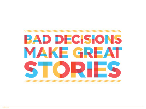 jaymug:  Bad decisions make great stories.