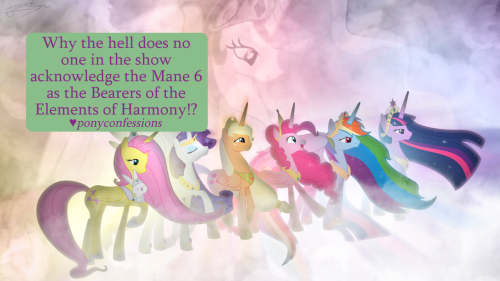"ponyconfessions:  Why the hell does no one in the show acknowledge the Mane 6 as the Bearers of the Elements of Harmony!? Seriously, no one seems to notice it at all!  This especially bothered me, personally, in the episode ""Sweet and Elite."""