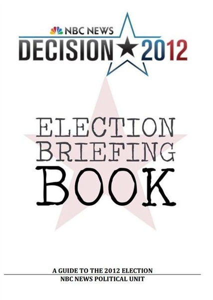 "2012 Election Book from NBC News The NBC News Political Unit has put together a briefing book for Election Day; a guide for users to better understand the upcoming  presidential, Senate, House, and gubernatorial contests. This nearly 150-page guide offers the NBC News battleground map, information on the most important ballot measures to watch, ad spending tallies, voter turnout history, and past election results. It also includes an hour-by-hour viewer's guide to the top races in each state, and ponders the question, ""What if there's a tie?"" Download the Election Briefing Book."