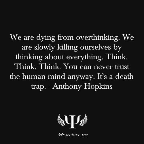 psych-facts:  We are dying from overthinking. We are slowly killing ourselves by thinking about everything. Think. Think. Think. You can never trust the human mind anyway. It's a death trap. - Anthony Hopkins