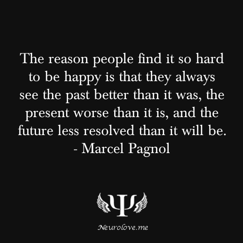 psych-facts:  The reason people find it so hard to be happy is that they always see the past better than it was, the present worse than it is, and the future less resolved than it will be. - Marcel Pagnol