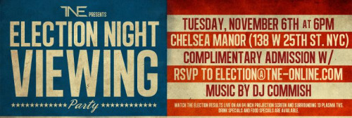 [ELECTION NIGHT OUT] An Election Night Viewing Party Hosted by @ TNEOnline | Music by @DJCommish Tuesday, November 6 | 6pm-until Chelsea Manor, located at 138 W 25th Street New York, NY (between 6th & 7th Avenue) Admission: FREE with RSVP to election@tne-online.com The 2008 Presidential Election was historic and this election is just as important. The candidates have diverse opinions on important issues such as the process to revitalize the economy and healthcare, especially with regards to women. Everyone who can vote should VOTE! Everyone should be near a television and among individuals to discuss what the future of America will look like after Tuesday, November 6th. Join TNE and Friends as we host Election Night Out.  Food and Drink Specials are Available All Night. Gather with friends as we watch the results of this election live on an  84 inch projection screen as well as 13 plasma tvs throughout.   There will not be a bad seat at Chelsea Manor. The channels viewed will include but are not limited to CNN, MSNBC, and ABC. DJ Commish will be spinning at this event until the results are reported. This is event is free for everyone with RSVP to election@tne-online.com. Lastly, with NYC and the surrounding towns still recovering from the effects of Hurricane Sandy we will collect monetary donations from those willing to support the Red Cross relief efforts.