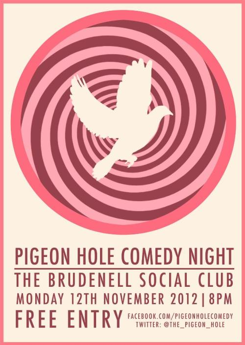 Here's a poster I designed for Pigeon Hole Comedy Night in Leeds. They're essentially our competitor. Saying that, their next line-up is pretty sweet, so you should at least half-heartedly check it out on their Facebook page, consider going, and then totally go. I'll stop now, I'm making a mess of this post. Thom