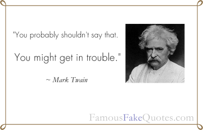 """You probably shouldn't say that. You might get in trouble."" - Mark Twain http://FamousFakeQuotes.com"