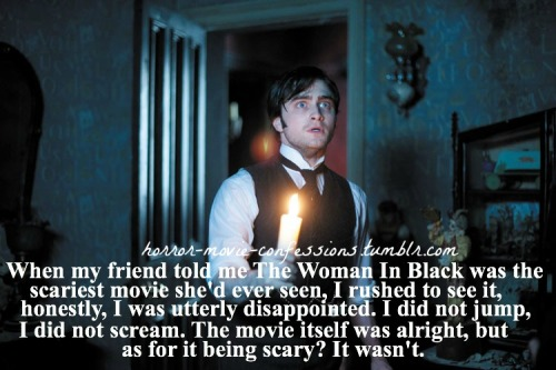 """When my friend told me The Woman In Black was the scariest movie she'd ever seen, I rushed to see it, honestly, I was utterly disappointed. I did not jump, I did not scream. The movie itself was alright, but as for it being scary? It wasn't."""