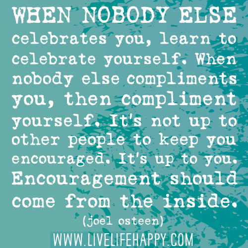deeplifequotes:  When nobody else celebrates you, learn to celebrate yourself. When nobody else compliments you, then compliment yourself. It's not up to other people to keep you encouraged. It's up to you. Encouragement should come from the inside.