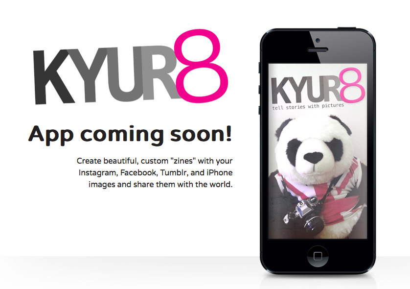 KYUR8  iPHONE APP COMING…   Get early access to the KYUR8 iPhone app — create your own zines on your iphone using all of your images from Instagram, Facebook, Tumblr and your phone. Tell stories with pictures instead of words! (Source: kyur8.launchrock.com)